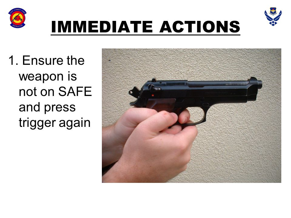 IMMEDIATE ACTIONS 1. Ensure the weapon is not on SAFE and press trigger again