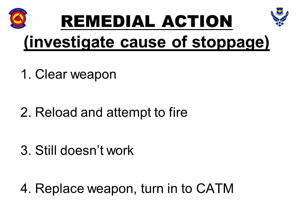 REMEDIAL ACTION (investigate cause of stoppage) 1. Clear weapon 2. Reload and attempt to fire 3. Still doesn't work 4. Replace weapon, turn in to CATM