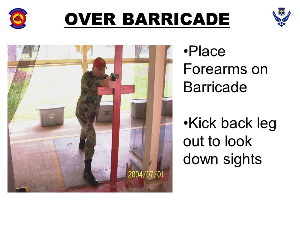 OVER BARRICADE Place Forearms on Barricade Kick back leg out to look down sights