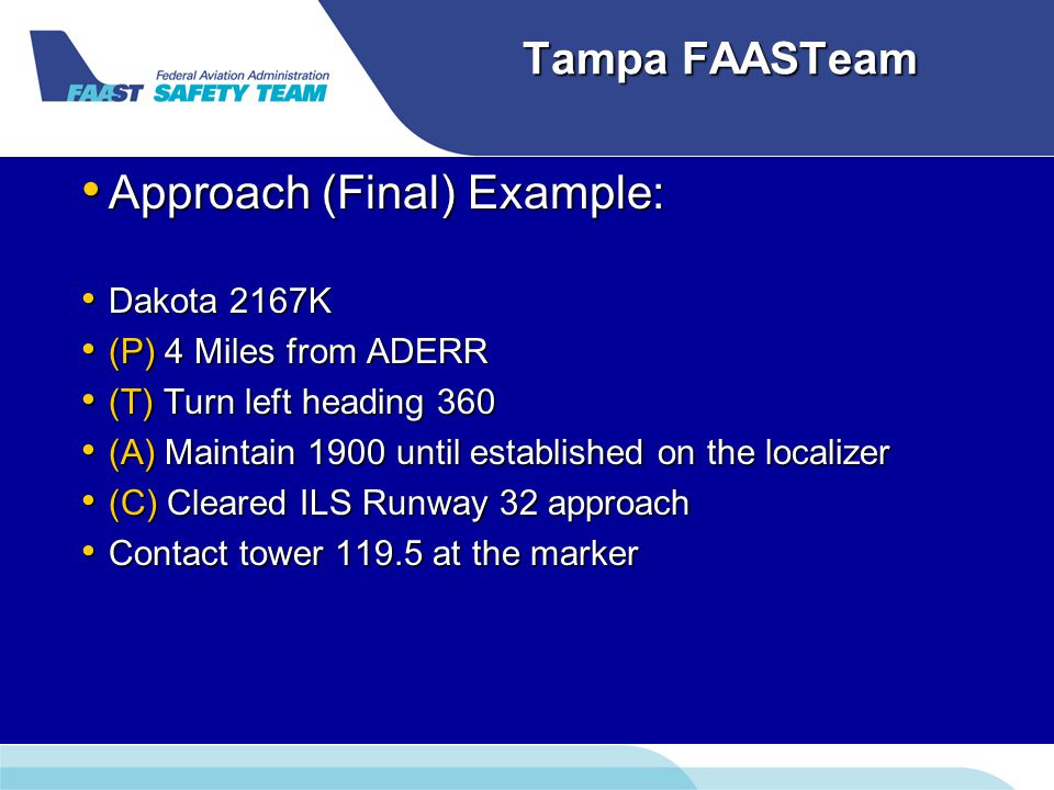 Tampa FAASTeam Approach (Final) Example: Approach (Final) Example: Dakota 2167K Dakota 2167K (P) 4 Miles from ADERR (P) 4 Miles from ADERR (T) Turn left heading 360 (T) Turn left heading 360 (A) Maintain 1900 until established on the localizer (A) Maintain 1900 until established on the localizer (C) Cleared ILS Runway 32 approach (C) Cleared ILS Runway 32 approach Contact tower 119.5 at the marker Contact tower 119.5 at the marker