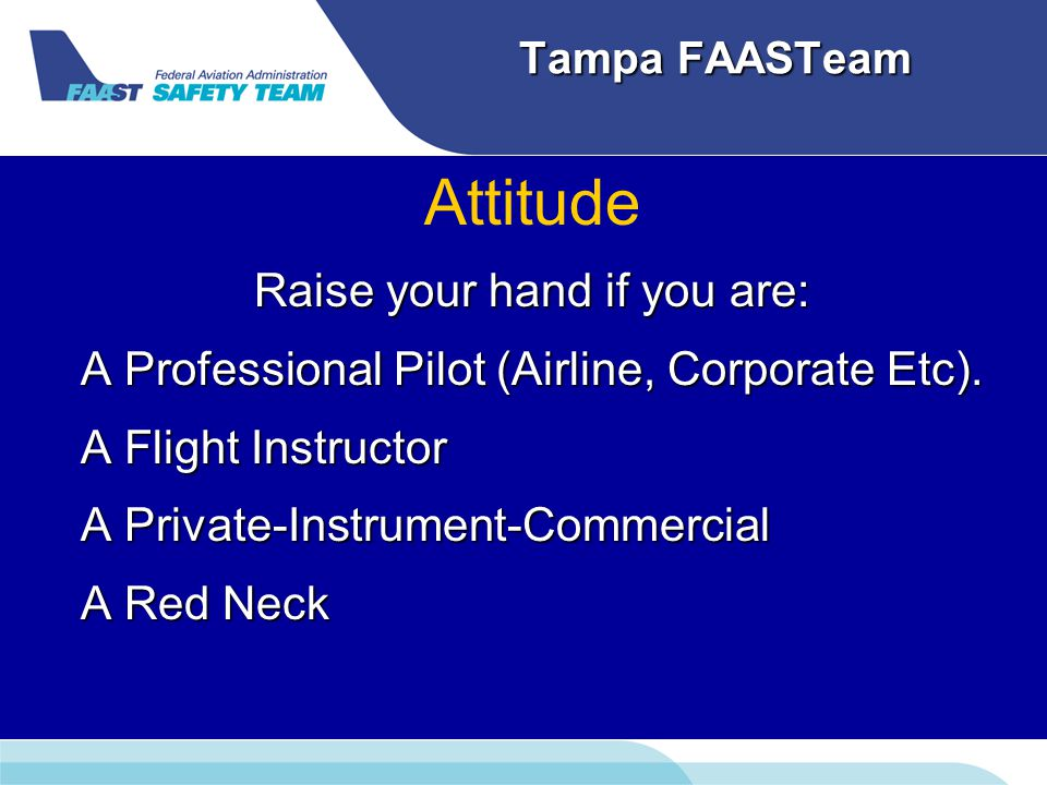 Tampa FAASTeam Attitude Raise your hand if you are: A Professional Pilot (Airline, Corporate Etc).