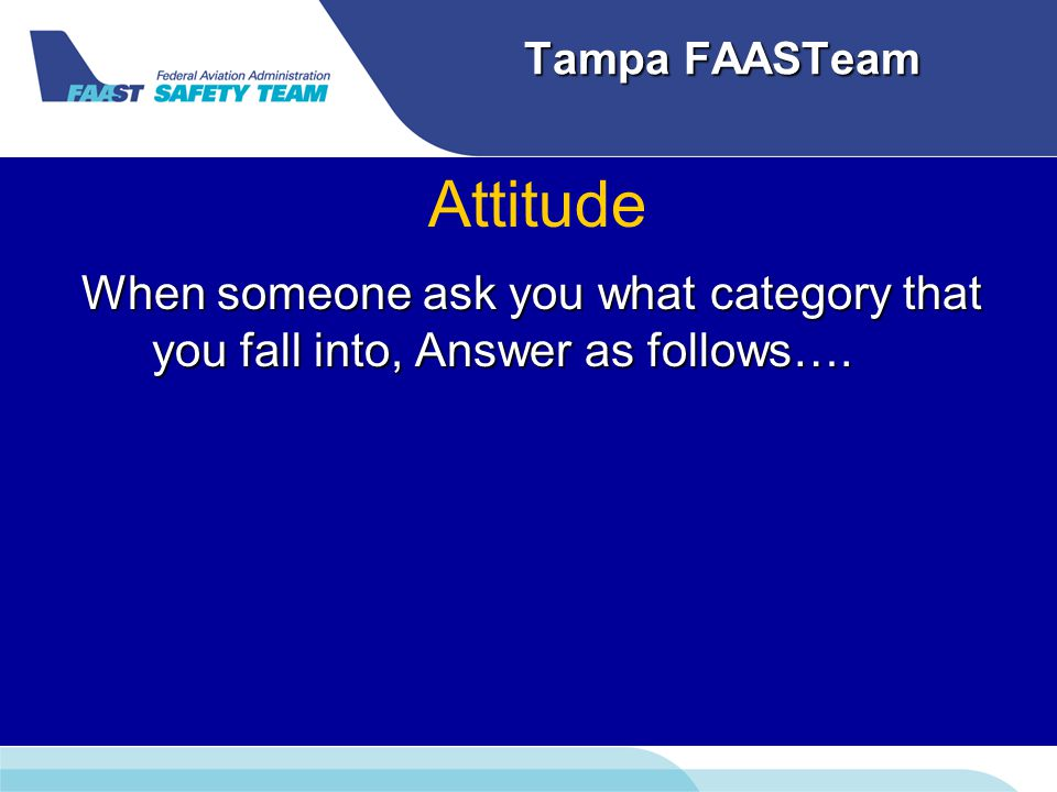 Tampa FAASTeam Attitude When someone ask you what category that you fall into, Answer as follows….