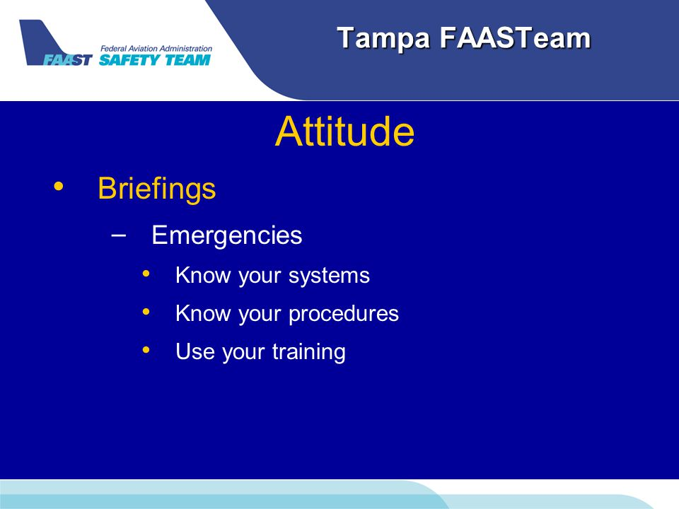 Tampa FAASTeam Attitude Briefings – – Emergencies Know your systems Know your procedures Use your training