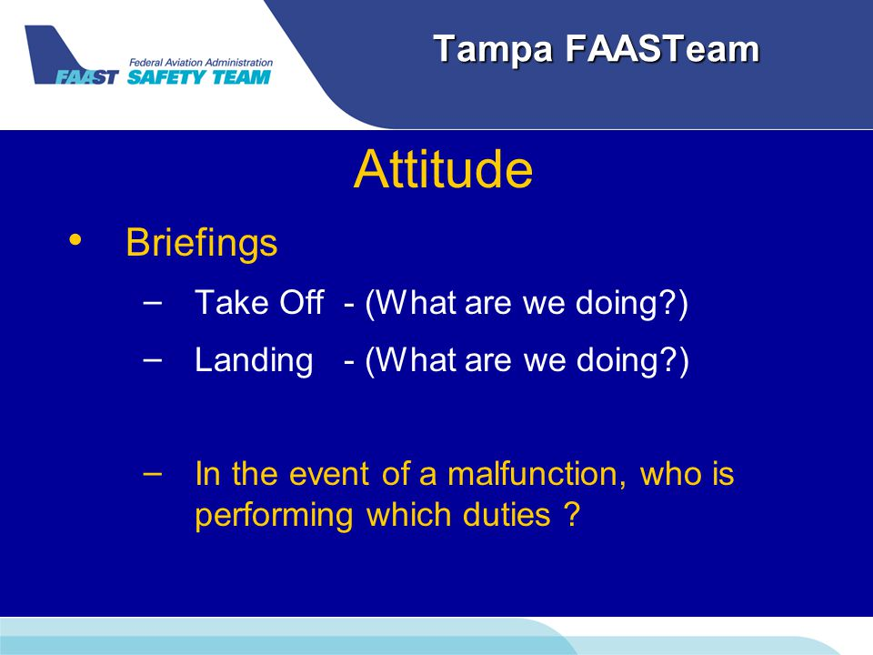 Tampa FAASTeam Attitude Briefings – – Take Off - (What are we doing ) – – Landing - (What are we doing ) – – In the event of a malfunction, who is performing which duties