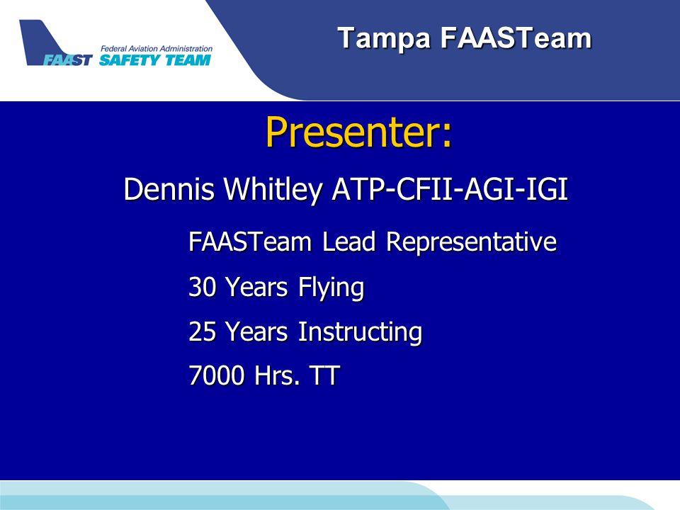 Tampa FAASTeam Presenter: Presenter: Dennis Whitley ATP-CFII-AGI-IGI FAASTeam Lead Representative 30 Years Flying 25 Years Instructing 7000 Hrs.