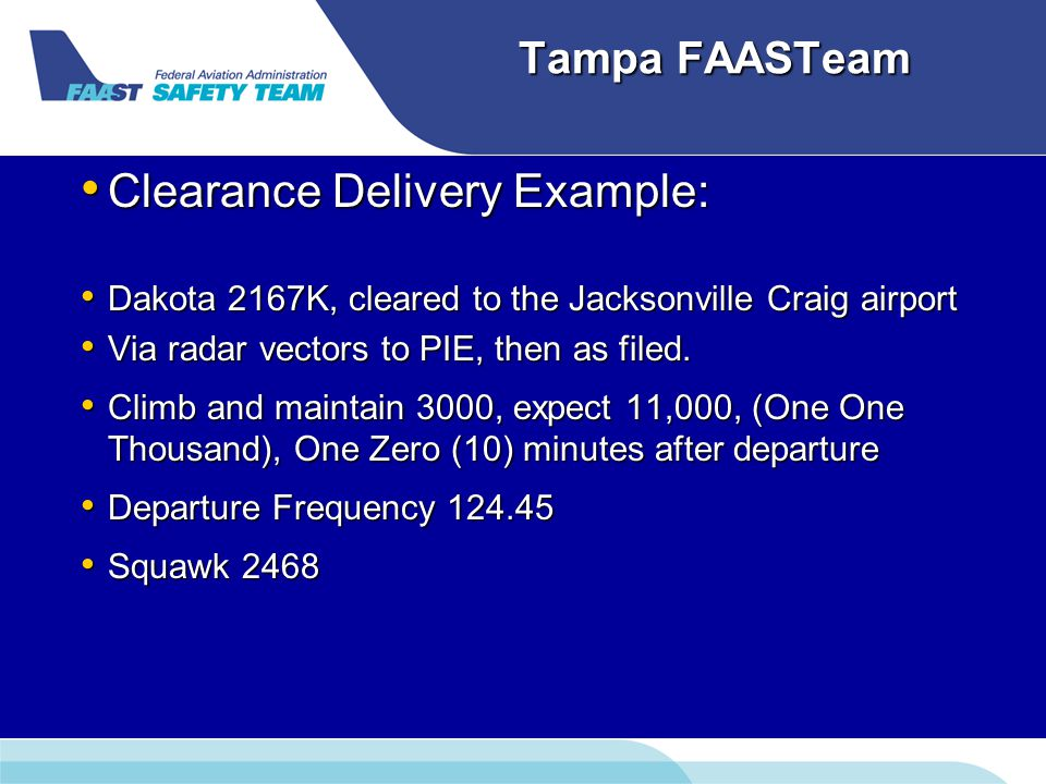 Tampa FAASTeam Clearance Delivery Example: Clearance Delivery Example: Dakota 2167K, cleared to the Jacksonville Craig airport Dakota 2167K, cleared to the Jacksonville Craig airport Via radar vectors to PIE, then as filed.