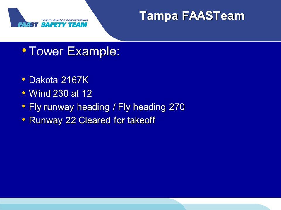 Tampa FAASTeam Example: Tower Example: 2167K Dakota 2167K Wind 230 at 12 Wind 230 at 12 Fly runway heading / Fly heading 270 Fly runway heading / Fly heading 270 Runway 22 Cleared for takeoff Runway 22 Cleared for takeoff