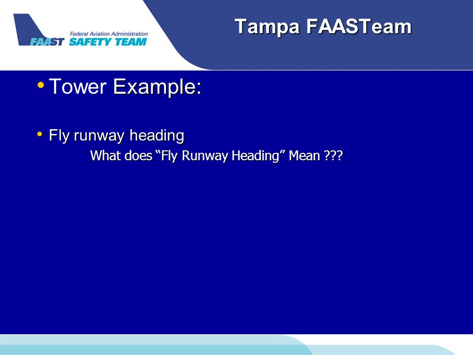 Tampa FAASTeam Example: Tower Example: Fly runway heading Fly runway heading What does Fly Runway Heading Mean .