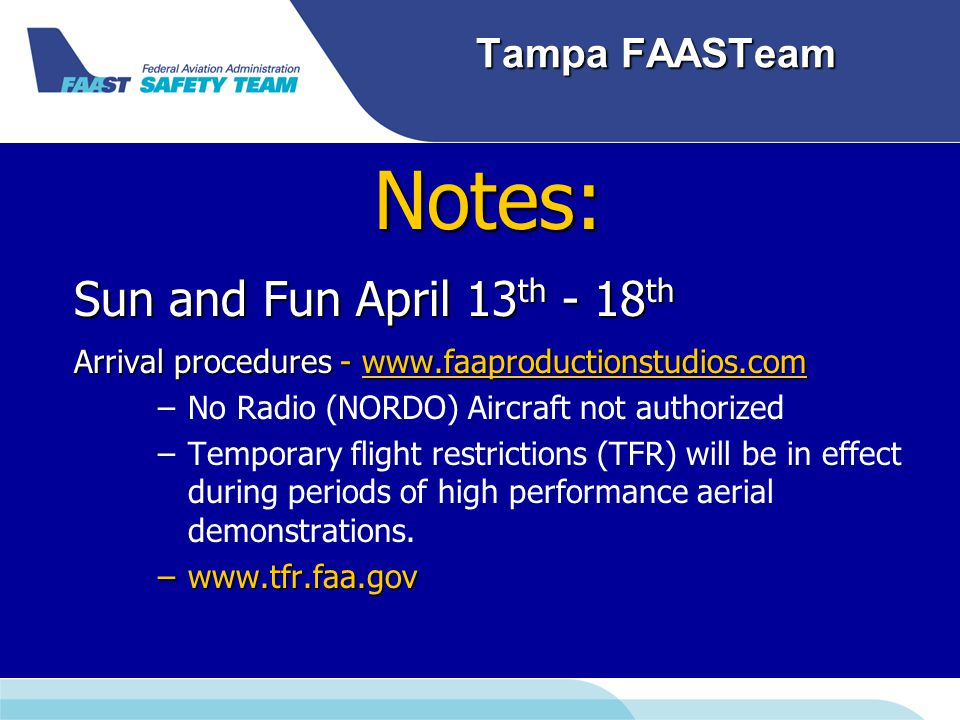 Tampa FAASTeam Notes: Sun and Fun April 13 th - 18 th Arrival procedures - www.faaproductionstudios.com ww.faaproductionstudios.com – –No Radio (NORDO) Aircraft not authorized – –Temporary flight restrictions (TFR) will be in effect during periods of high performance aerial demonstrations.