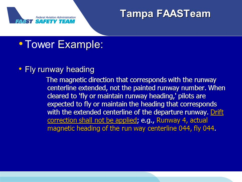 Tampa FAASTeam Example: Tower Example: Fly runway heading Fly runway heading The magnetic direction that corresponds with the runway centerline extended, not the painted runway number.