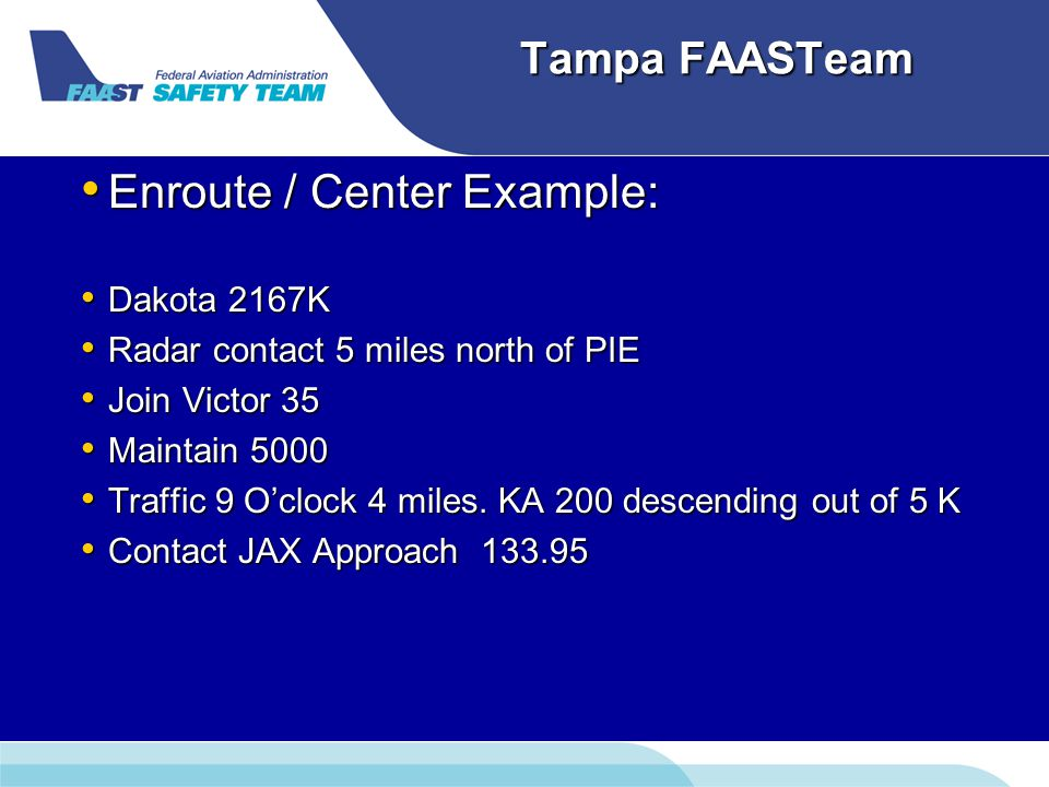 Tampa FAASTeam Enroute / Center Example: Enroute / Center Example: Dakota 2167K Dakota 2167K Radar contact 5 miles north of PIE Radar contact 5 miles north of PIE Join Victor 35 Join Victor 35 Maintain 5000 Maintain 5000 Traffic 9 O'clock 4 miles.