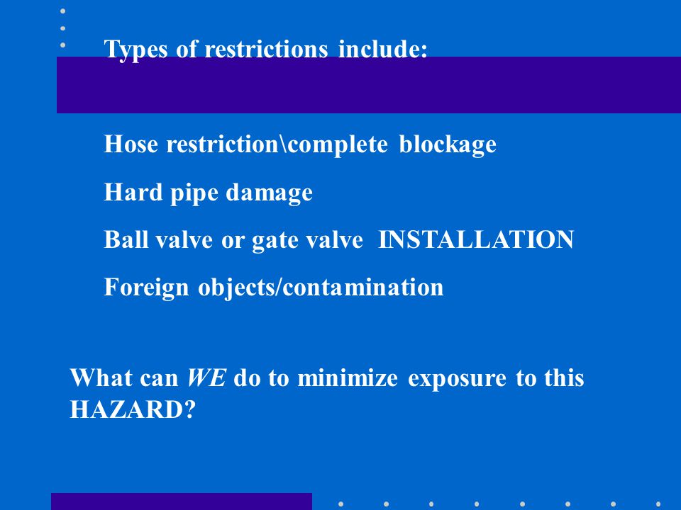 Types of restrictions include: Hose restriction\complete blockage Hard pipe damage Ball valve or gate valve INSTALLATION Foreign objects/contamination What can WE do to minimize exposure to this HAZARD