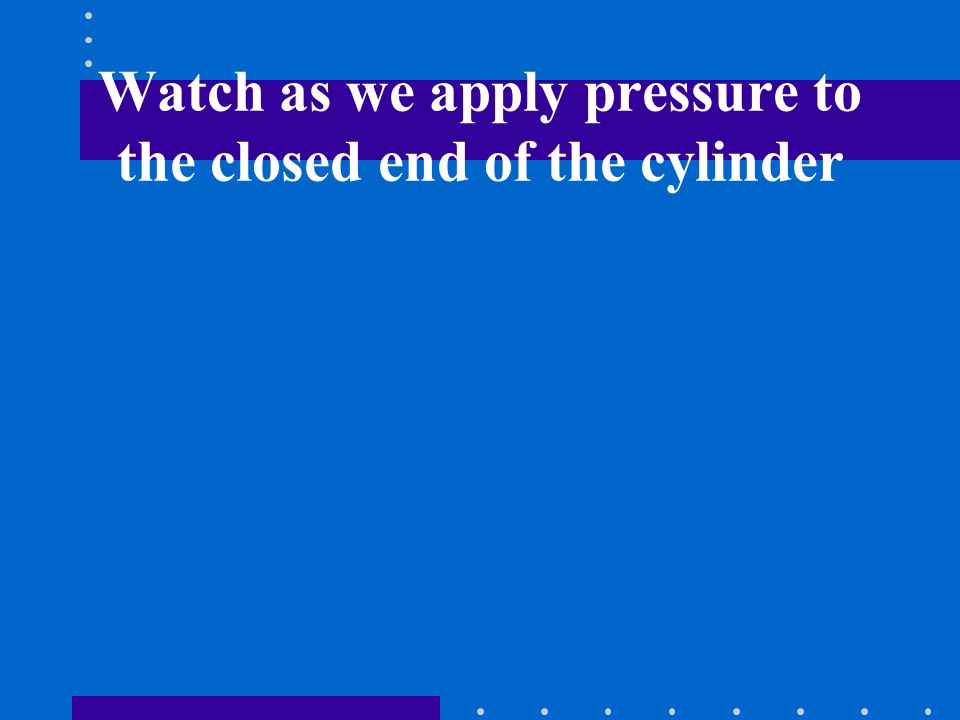 Watch as we apply pressure to the closed end of the cylinder