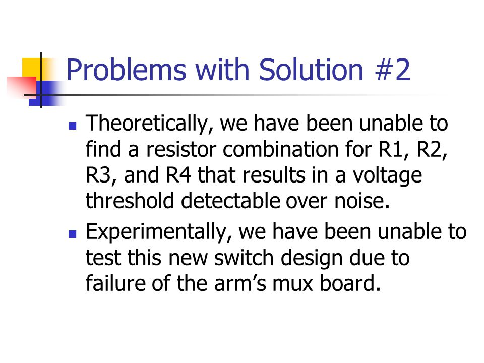 Problems with Solution #2 Theoretically, we have been unable to find a resistor combination for R1, R2, R3, and R4 that results in a voltage threshold detectable over noise.