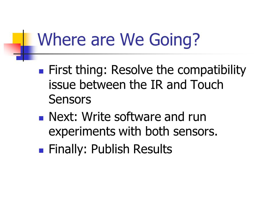 Where are We Going? First thing: Resolve the compatibility issue between the IR and Touch Sensors Next: Write software and run experiments with both s