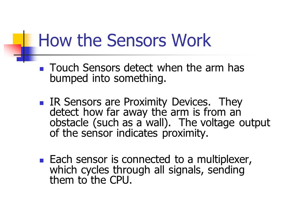 How the Sensors Work Touch Sensors detect when the arm has bumped into something.
