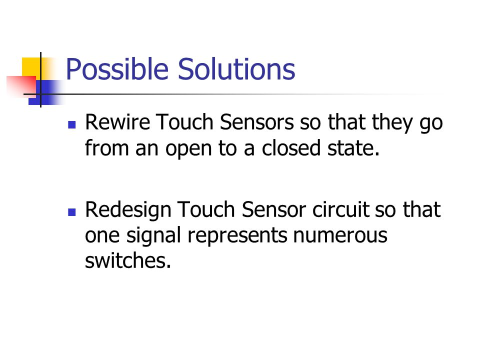 Possible Solutions Rewire Touch Sensors so that they go from an open to a closed state. Redesign Touch Sensor circuit so that one signal represents nu