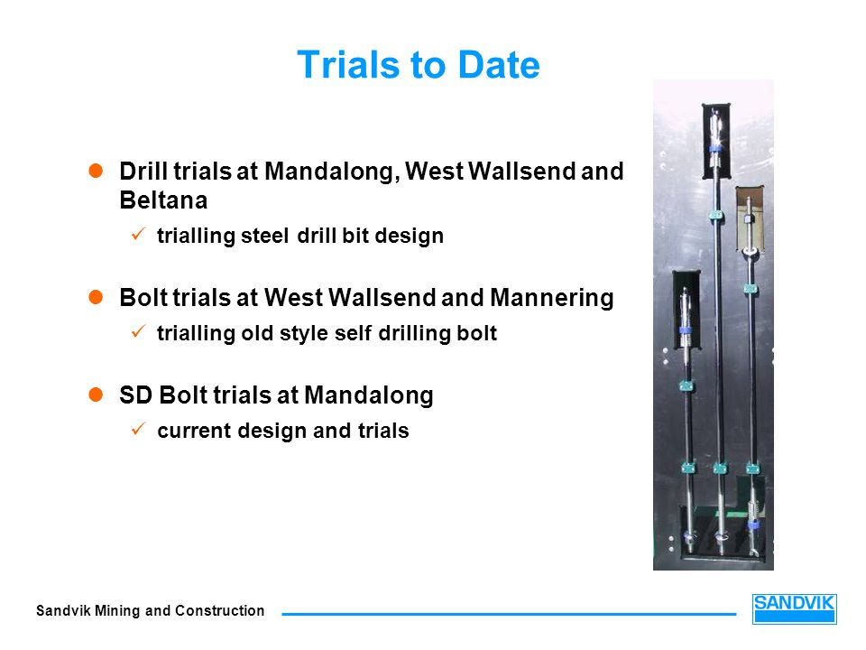 Sandvik Mining and Construction Trials to Date Drill trials at Mandalong, West Wallsend and Beltana trialling steel drill bit design Bolt trials at We