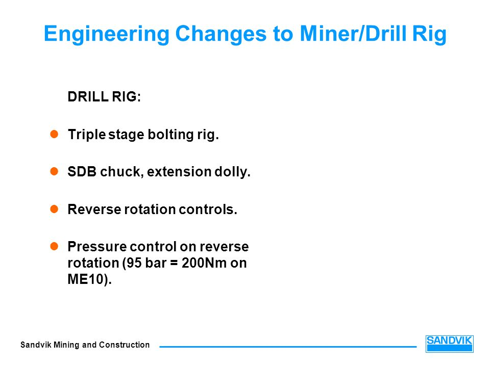 Sandvik Mining and Construction Engineering Changes to Miner/Drill Rig DRILL RIG: Triple stage bolting rig. SDB chuck, extension dolly. Reverse rotati