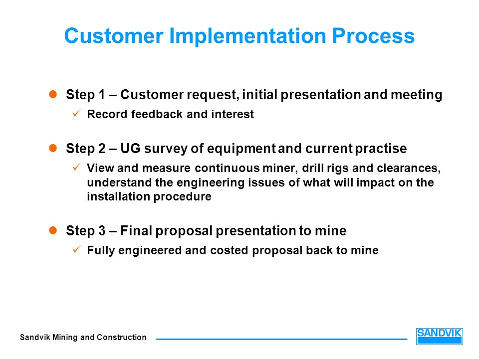 Sandvik Mining and Construction Customer Implementation Process Step 1 – Customer request, initial presentation and meeting Record feedback and intere