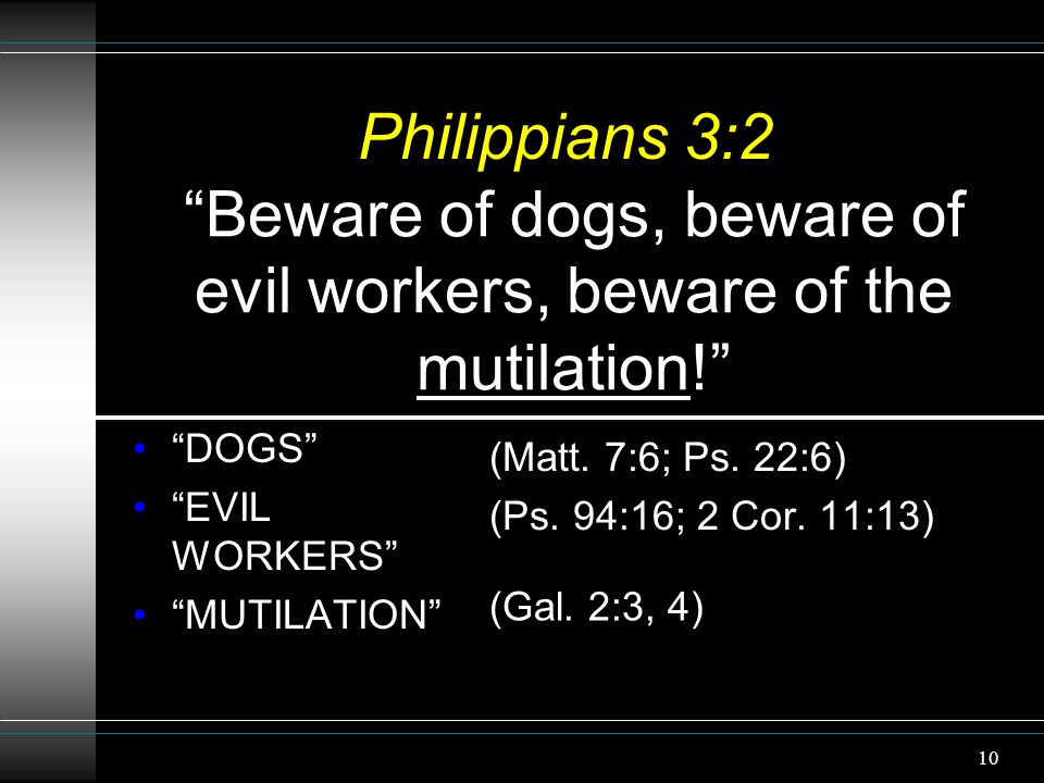 "10 Philippians 3:2 ""DOGS"" ""EVIL WORKERS"" ""MUTILATION"" (Matt. 7:6; Ps. 22:6) (Ps. 94:16; 2 Cor. 11:13) ""Beware of dogs, beware of evil workers, beware"