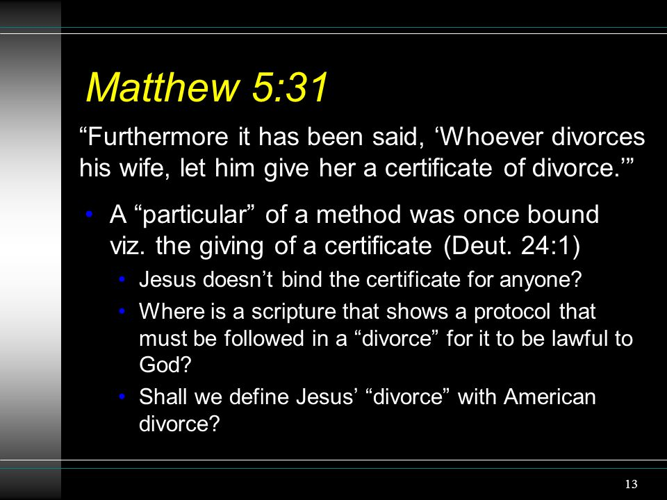 "13 Matthew 5:31 A ""particular"" of a method was once bound viz. the giving of a certificate (Deut. 24:1) Jesus doesn't bind the certificate for anyone?"