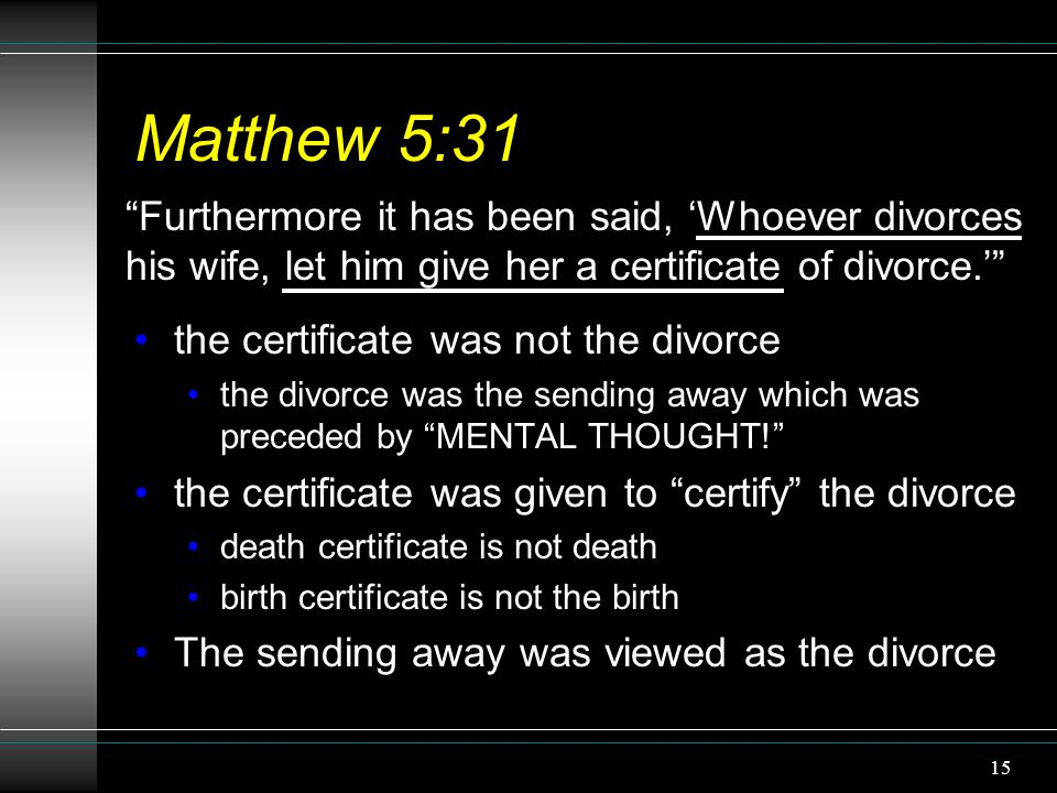 "15 Matthew 5:31 the certificate was not the divorce the divorce was the sending away which was preceded by ""MENTAL THOUGHT!"" the certificate was given"