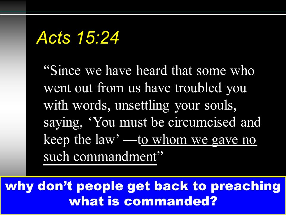 "36 Acts 15:24 why don't people get back to preaching what is commanded? ""Since we have heard that some who went out from us have troubled you with wor"