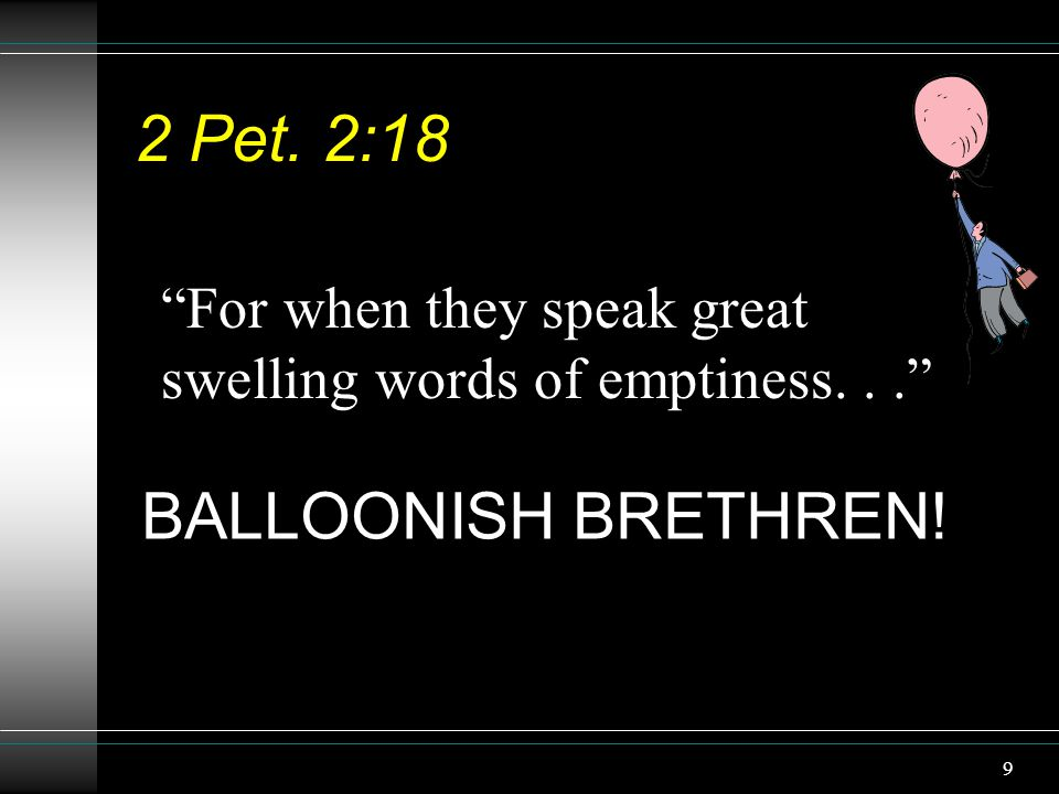 "9 2 Pet. 2:18 ""For when they speak great swelling words of emptiness..."" BALLOONISH BRETHREN!"