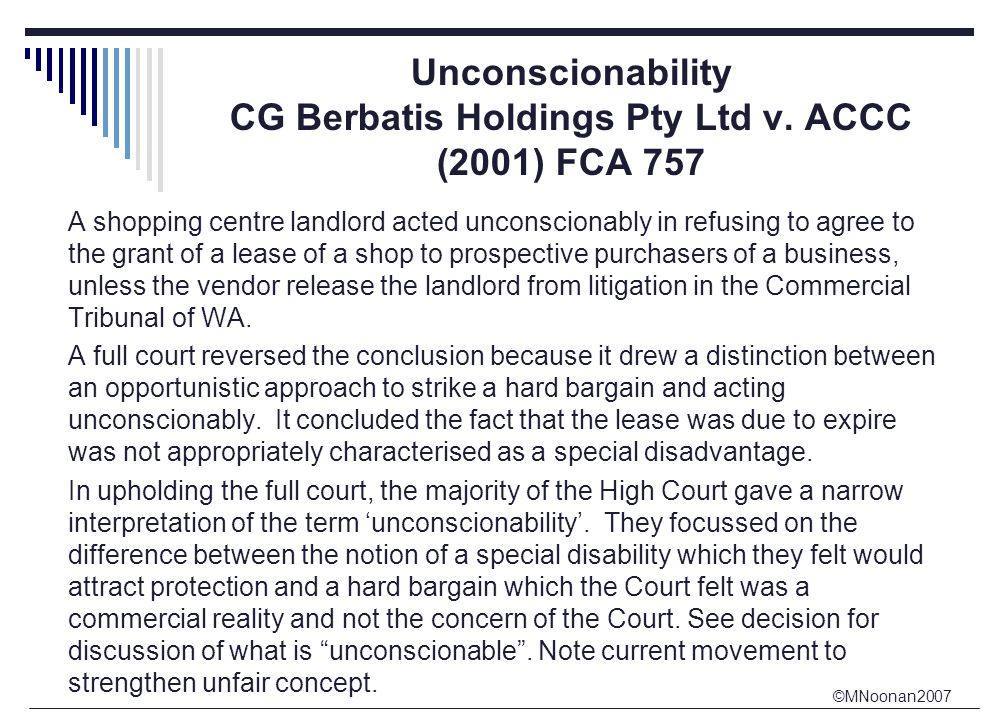 ©MNoonan2007 Unconscionability CG Berbatis Holdings Pty Ltd v. ACCC (2001) FCA 757 A shopping centre landlord acted unconscionably in refusing to agre