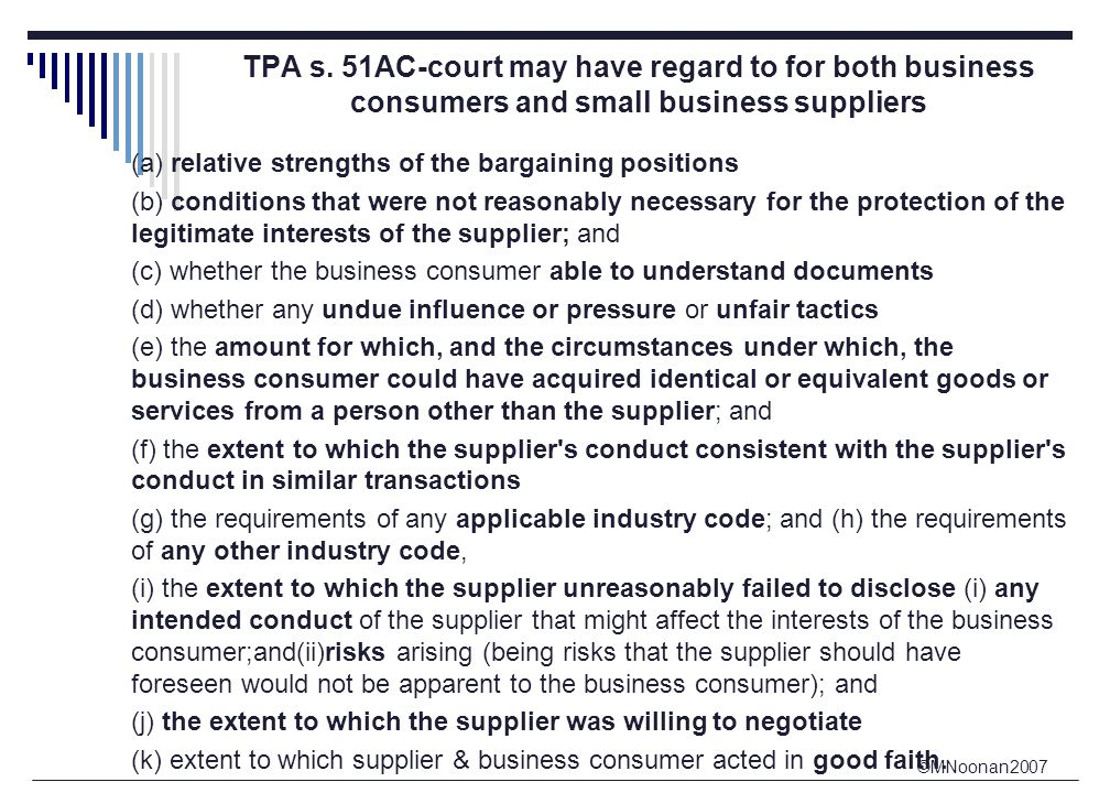 ©MNoonan2007 TPA s. 51AC-court may have regard to for both business consumers and small business suppliers (a) relative strengths of the bargaining po