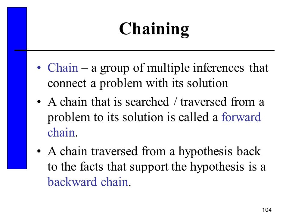 104 Chaining Chain – a group of multiple inferences that connect a problem with its solution A chain that is searched / traversed from a problem to it