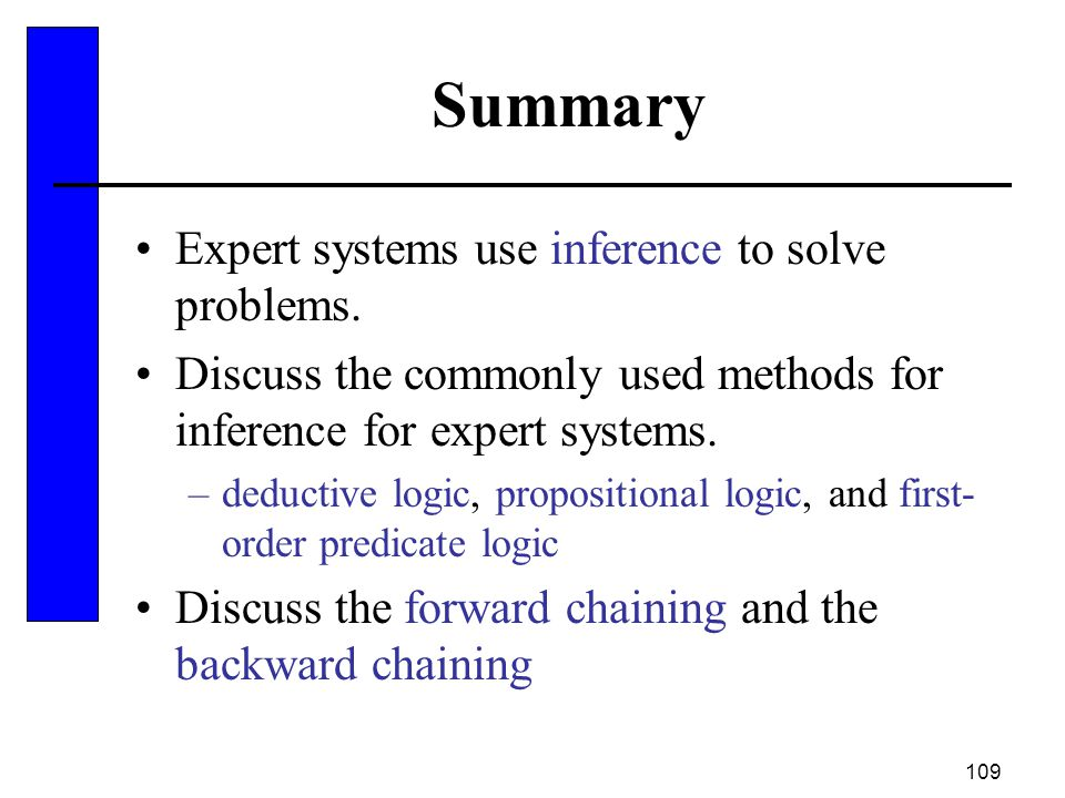 109 Summary Expert systems use inference to solve problems. Discuss the commonly used methods for inference for expert systems. –deductive logic, prop