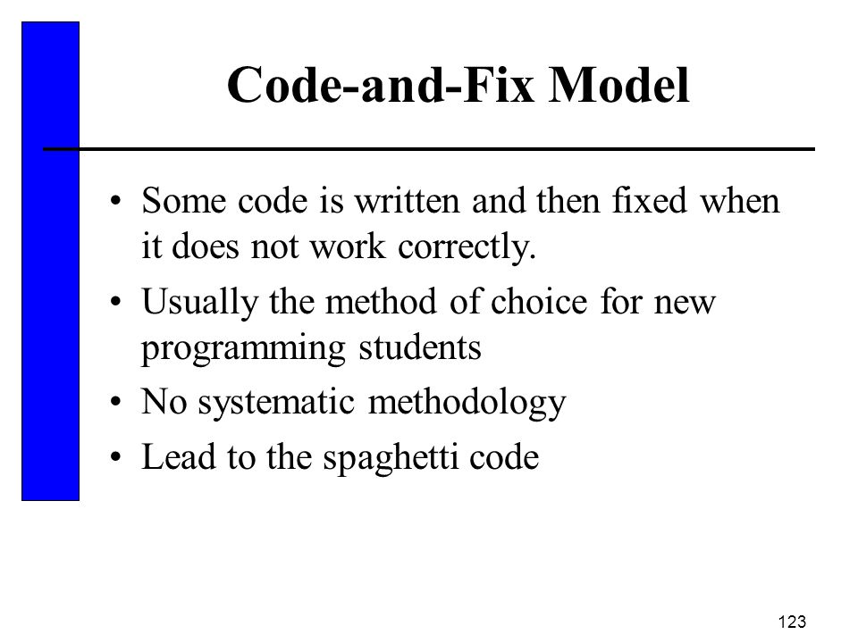 123 Code-and-Fix Model Some code is written and then fixed when it does not work correctly. Usually the method of choice for new programming students