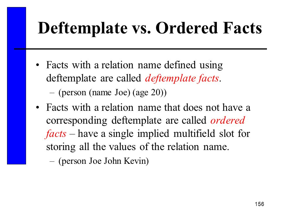 156 Deftemplate vs. Ordered Facts Facts with a relation name defined using deftemplate are called deftemplate facts. –(person (name Joe) (age 20)) Fac