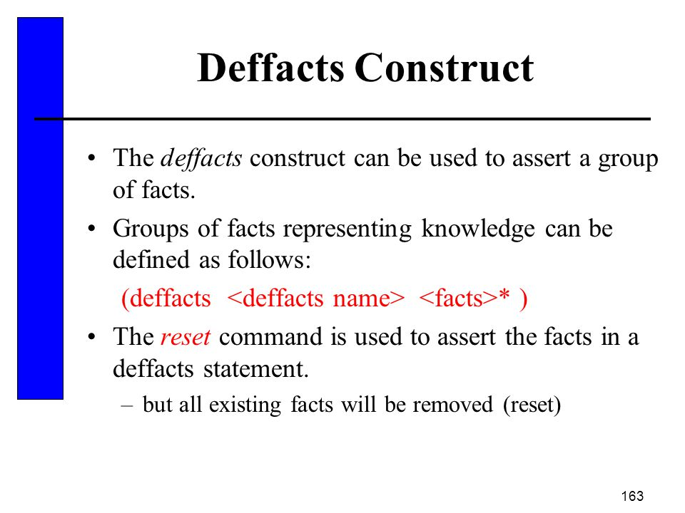 163 Deffacts Construct The deffacts construct can be used to assert a group of facts. Groups of facts representing knowledge can be defined as follows