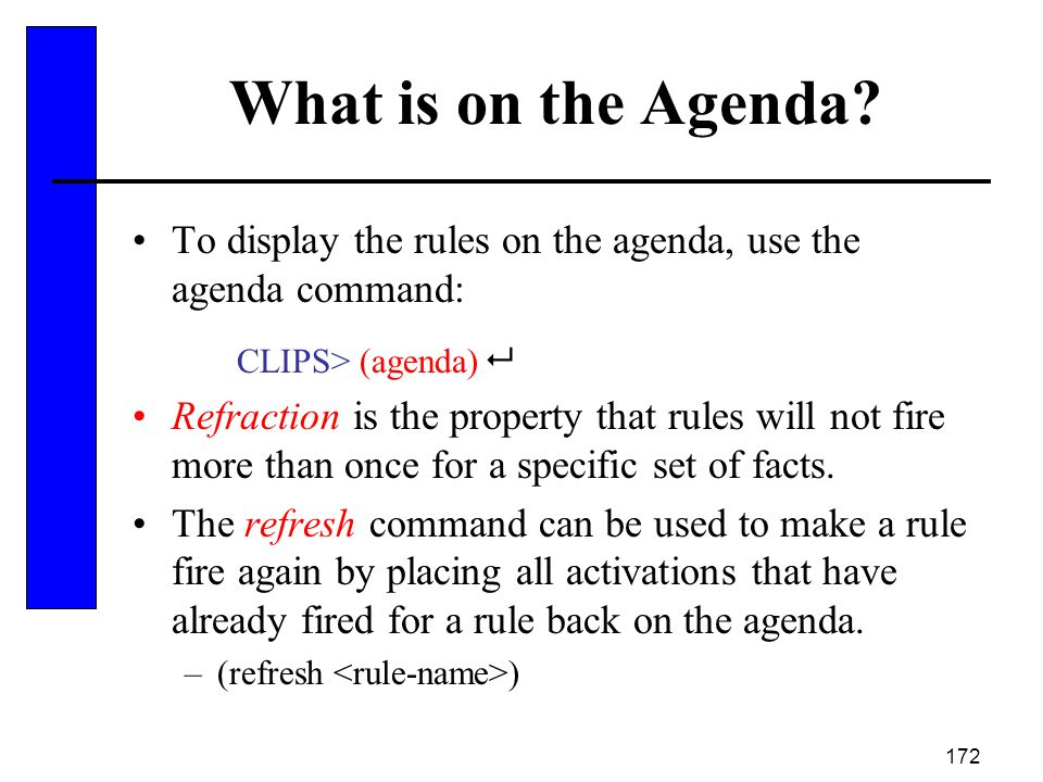 172 What is on the Agenda? To display the rules on the agenda, use the agenda command: CLIPS> (agenda)  Refraction is the property that rules will no