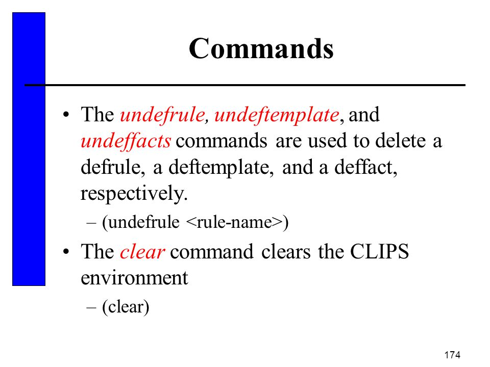 174 Commands The undefrule, undeftemplate, and undeffacts commands are used to delete a defrule, a deftemplate, and a deffact, respectively. –(undefru