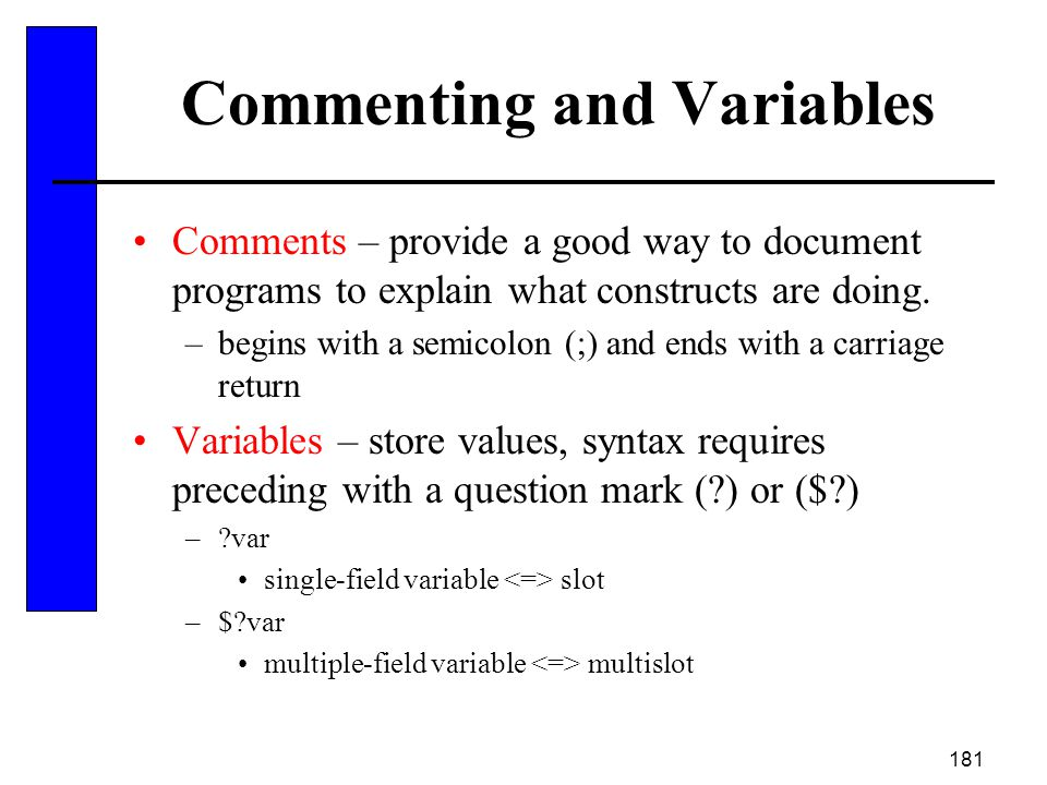 181 Commenting and Variables Comments – provide a good way to document programs to explain what constructs are doing. –begins with a semicolon (;) and