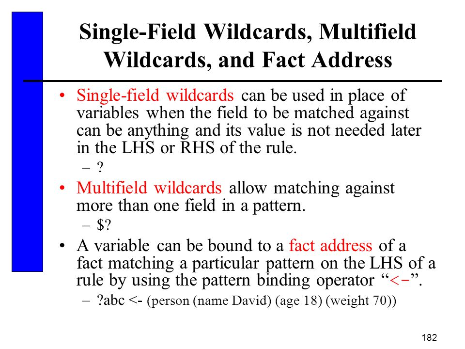 182 Single-Field Wildcards, Multifield Wildcards, and Fact Address Single-field wildcards can be used in place of variables when the field to be match