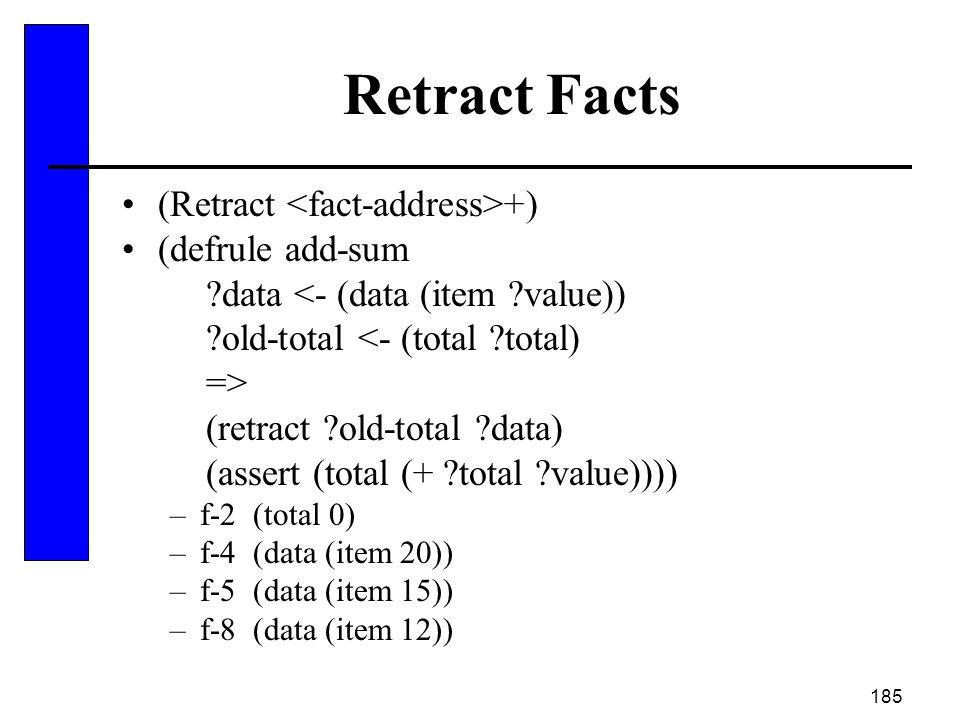 185 Retract Facts (Retract +) (defrule add-sum ?data <- (data (item ?value)) ?old-total <- (total ?total) => (retract ?old-total ?data) (assert (total