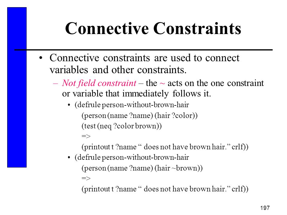 197 Connective Constraints Connective constraints are used to connect variables and other constraints. –Not field constraint – the ~ acts on the one c