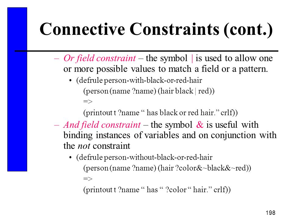 198 Connective Constraints (cont.) –Or field constraint – the symbol   is used to allow one or more possible values to match a field or a pattern. (de