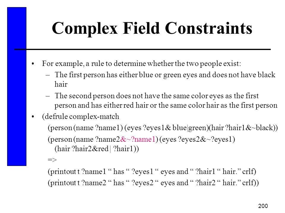 200 Complex Field Constraints For example, a rule to determine whether the two people exist: –The first person has either blue or green eyes and does