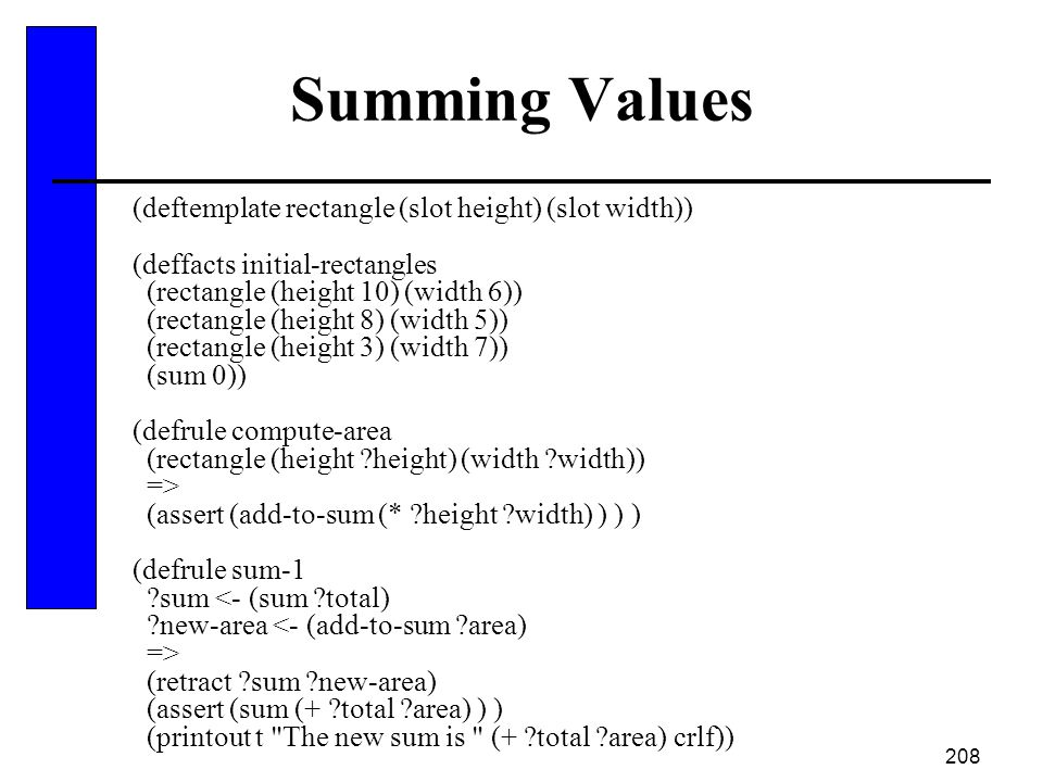 208 Summing Values (deftemplate rectangle (slot height) (slot width)) (deffacts initial-rectangles (rectangle (height 10) (width 6)) (rectangle (heigh