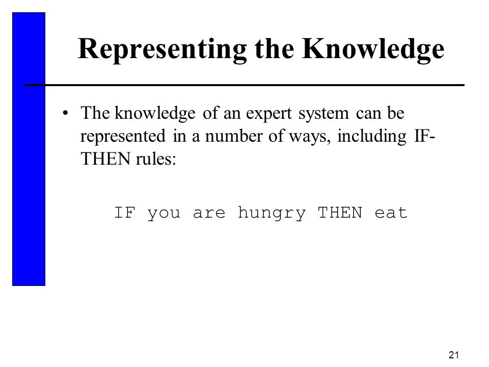 21 Representing the Knowledge The knowledge of an expert system can be represented in a number of ways, including IF- THEN rules: IF you are hungry TH