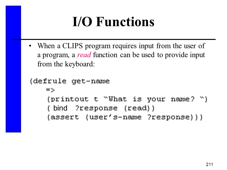 211 I/O Functions When a CLIPS program requires input from the user of a program, a read function can be used to provide input from the keyboard: bind