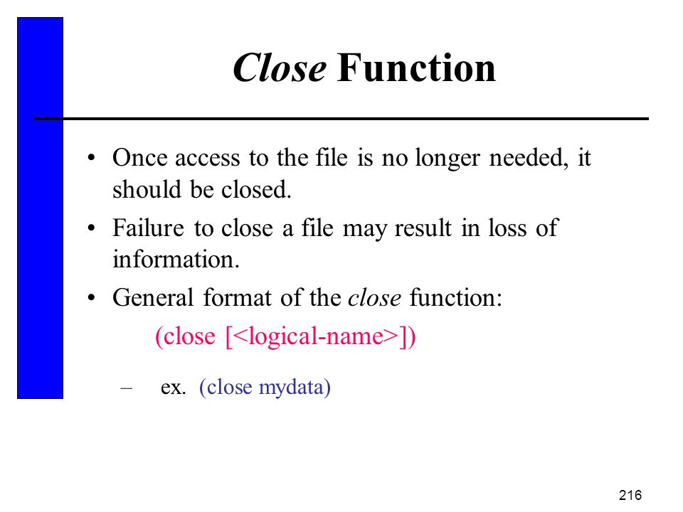 216 Close Function Once access to the file is no longer needed, it should be closed. Failure to close a file may result in loss of information. Genera