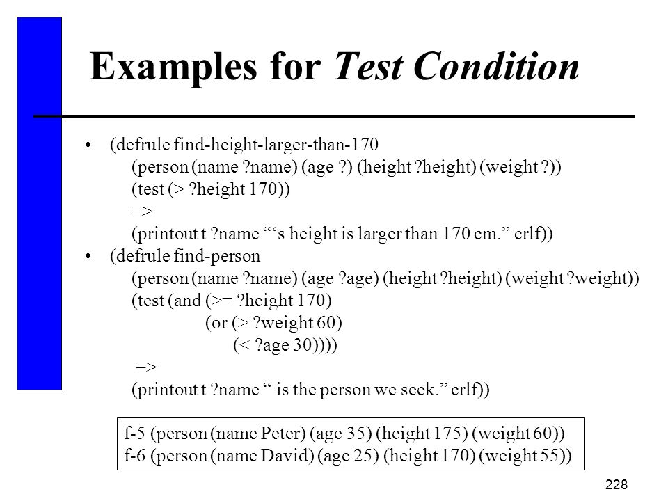 228 Examples for Test Condition (defrule find-height-larger-than-170 (person (name ?name) (age ?) (height ?height) (weight ?)) (test (> ?height 170))