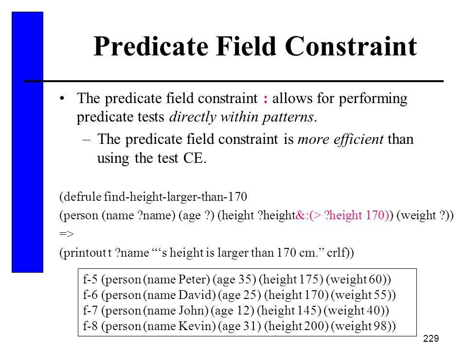 229 Predicate Field Constraint The predicate field constraint : allows for performing predicate tests directly within patterns. –The predicate field c